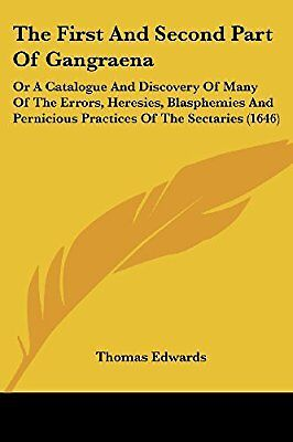 The First and Second Part of Gangraena: Or a Catalogue and Discovery of Many of