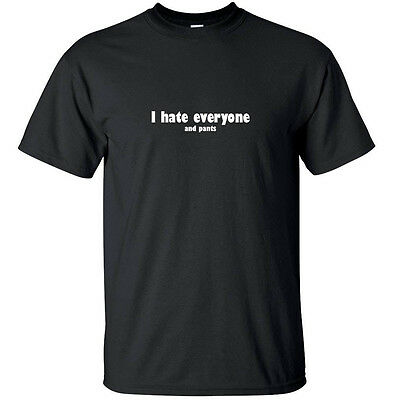 I hate everyone and pants - Funny Adult T Shirt Black White (S-2XL)