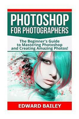 Photoshop for Photographers: The Beginners Guide to Mastering Photoshop and Cre