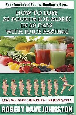 How to Lose 30 Pounds (or More) in 30 Days with Juice Fasting: How to Lose Weig…