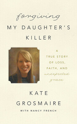Forgiving My Daughter's Killer: A True Story of Loss, Faith, and Unexpected Grac