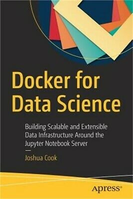 Docker for Data Science: Building Scalable and Extensible Data Infrastructure Ar