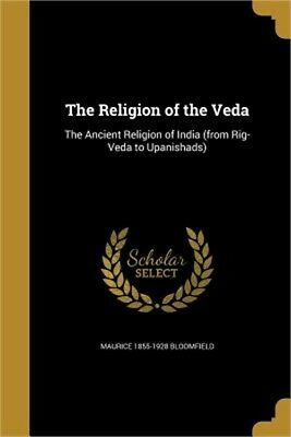 The Religion of the Veda: The Ancient Religion of India (from Rig-Veda to Upanis