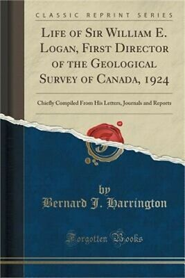 Life of Sir William E. Logan, First Director of the Geological Survey of Canada,