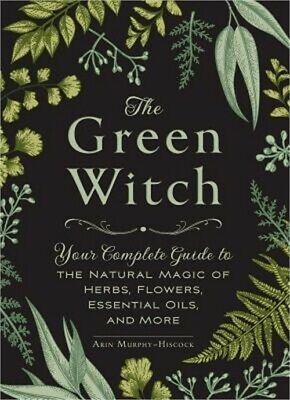 The Green Witch: Your Complete Guide to the Natural Magic of Herbs, Flowers, Ess