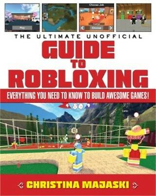 The Ultimate Unofficial Guide to Robloxing: Everything You Need to Know to Build