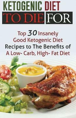 Ketogenic Diet To Die For: Top 30 Insanely Good Ketogenic Diet Recipes To The Of