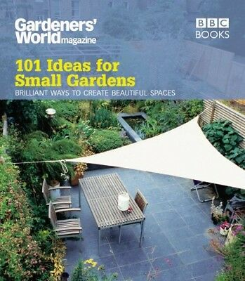 101 Ideas for Small Gardens. Brilliant Ways to Create Beautiful Spaces.