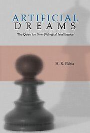 ARTIFICIAL DREAMS: QUEST FOR NON-BIOLOGICAL INTELLIGENCE By H. R. Ekbia **NEW**