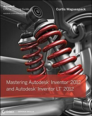 MASTERING AUTODESK INVENTOR 2012 AND AUTODESK INVENTOR LT 2012 By Curtis NEW
