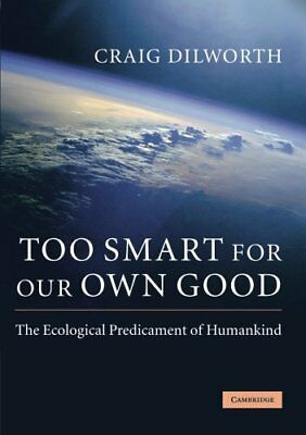 TOO SMART FOR OUR OWN GOOD: ECOLOGICAL PREDICAMENT OF HUMANKIND By Craig NEW