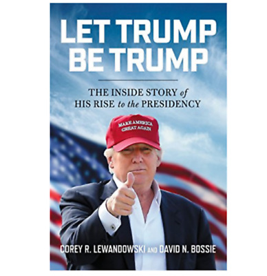 Let Trump Be Trump: The Inside Story of His Rise to the Presidency Hardcover