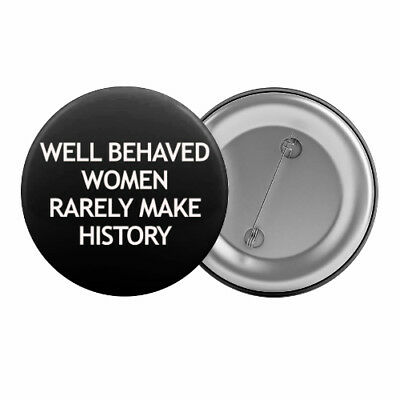 "Well Behaved Women Rarely Make History Badge Button Pin 1.25"" 32mm Feminist"