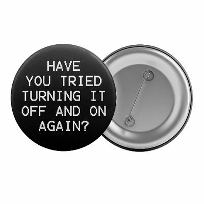 "Have You Tried Turning It Off And On Again - Badge Button Pin 1.25"" 32mm IT"
