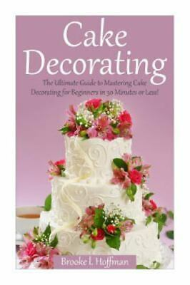 Cake Decorating : The Ultimate Guide to Mastering Cake Decorating for Beginne...