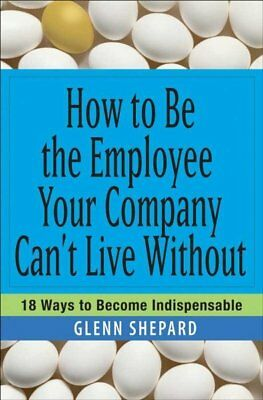 How to Be the Employee Your Company Can't Live Without : 18 Ways to Become In...