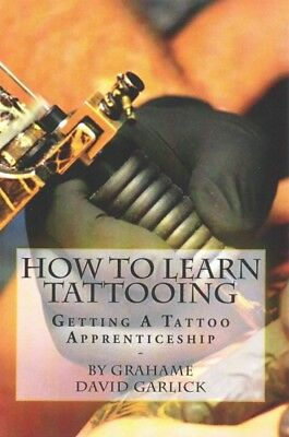 How to Learn Tattooing : Getting a Tattoo Apprenticeship, Paperback by Garlic...