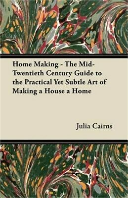 Home Making - The Mid-Twentieth Century Guide to the Practical Yet Subtle Art of