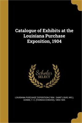 Catalogue of Exhibits at the Louisiana Purchase Exposition, 1904 (Paperback or S