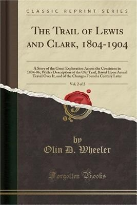The Trail of Lewis and Clark, 1804-1904, Vol. 2 of 2: A Story of the Great Explo