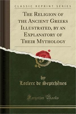The Religion of the Ancient Greeks Illustrated, by an Explanatory of Their Mytho