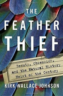 The Feather Thief: Beauty, Obsession, and the Natural History Heist of the