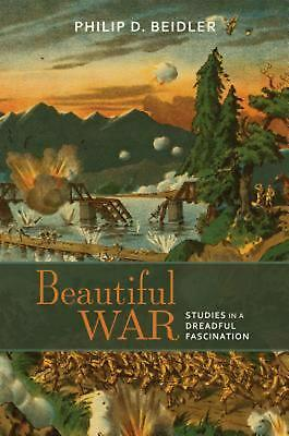 Beautiful War: Studies in a Dreadful Fascination by Philip D. Beidler (English)