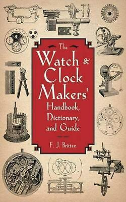 The Watch & Clock Makers' Handbook, Dictionary, and Guide by F.J. Britten (Engli