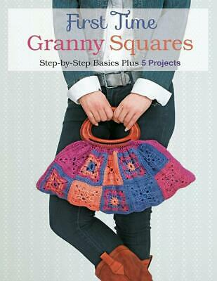 First Time Granny Squares: Step-By-Step Basics Plus 5 Projects by Margaret Huber