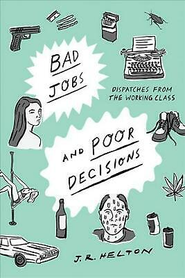 Bad Jobs and Poor Decisions: Dispatches from the Working Class by J.R. Helton (E