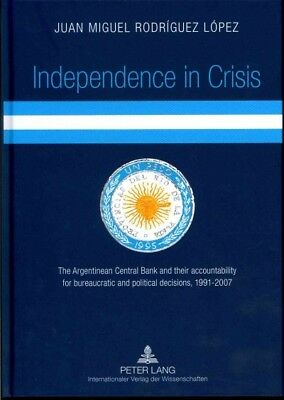 Independence in Crisis : The Argentinean Central Bank and Their Accountabilit...