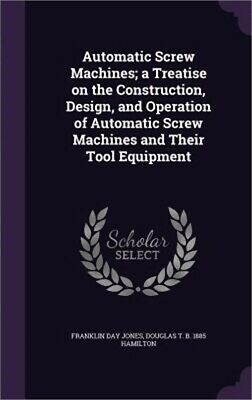 Automatic Screw Machines; A Treatise on the Construction, Design, and Operation