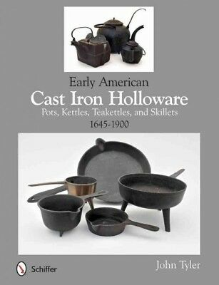 Early American Cast Iron Holloware : Pots, Kettles, Teakettles, and Skillets:...