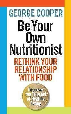 Be Your Own Nutritionist : Rethink Your Relationship With Food, Paperback by ...