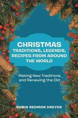 Christmas Traditions, Legends, Recipes from Around the World : Making New Tra...