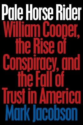 Pale Horse Rider : William Cooper, the Rise of Conspiracy, and the Fall of Tr...