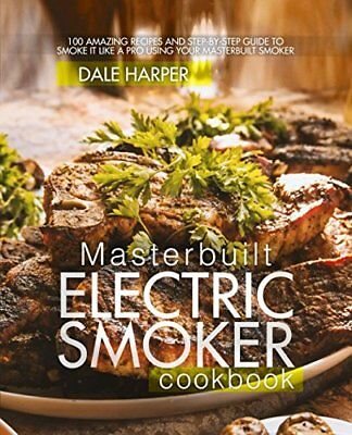 Masterbuilt Electric Smoker Cookbook 100 Amazing Recipes and Step-By-Step Guide