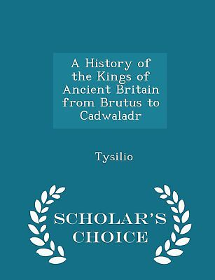A History of the Kings of Ancient Britain from Brutus to Cadwaladr - Scholar's C