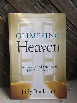 Glimpsing Heaven : The Stories and Science of Life after Death by Judy Bachrach