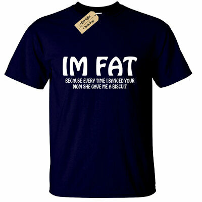 Mens I'M FAT because every time i banged your mom T Shirt funny joke rude mum