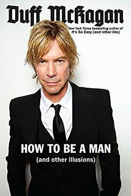 How to Be a Man: (and other illusions) by McKagan, Duff; Kornelis, Chris