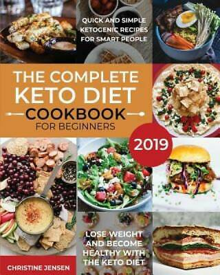 The Complete Keto Diet Cookbook For Beginners 2019: Quick And Simple Ketogenic R