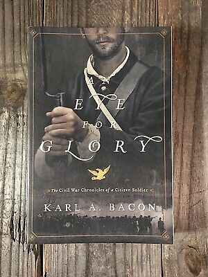 An Eye for Glory: The Civil War Chronicles of a Citizen Soldier by Karl A. Bacon