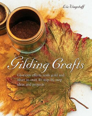 Gilding Crafts Glorious Effects with Gold and Silver in Over 40 Step-by-step Id