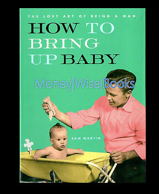 How to Bring Up Baby (The Lost Art of Being a Man) - Sam Martin NEW BOOK