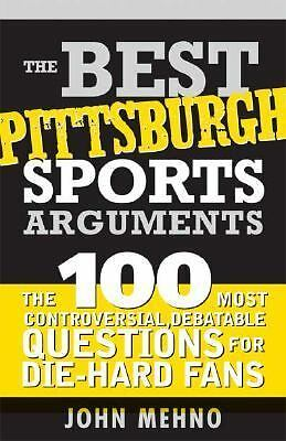 The Best Pittsburgh Sports Arguments: The 100 Most Controversial, Debatable Que