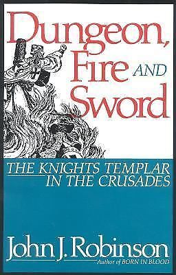 Dungeon, Fire and Sword: The Knights Templar in the Crusades Robinson, John J.