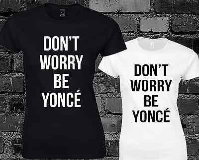 DON/'T WORRY BE YONCE LADIES T SHIRT TOP BEYONCE DRUNK IN LOVE TUMBLR TOUR MUSIC
