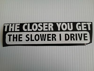 The Closer You Get The Slower I Drive vinyl decal//sticker saying funny road rage