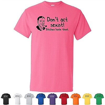 0429a2ac Don't Be Sexist Bitches Hate That Offensive Funny Mens Bachelor T-Shirts